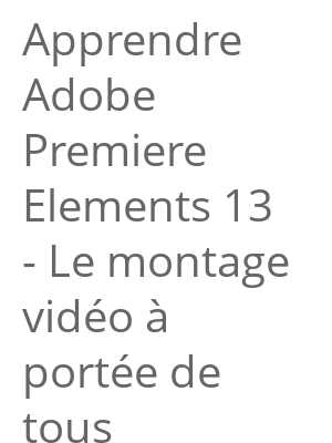"""Afficher """"Apprendre Adobe Premiere Elements 13 - Le montage vidéo à portée de tous"""""""