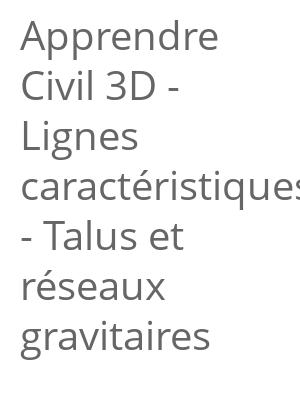 """Afficher """"Apprendre Civil 3D - Lignes caractéristiques - Talus et réseaux gravitaires"""""""
