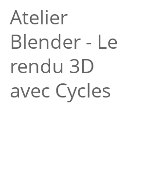 """Afficher """"Atelier Blender - Le rendu 3D avec Cycles"""""""