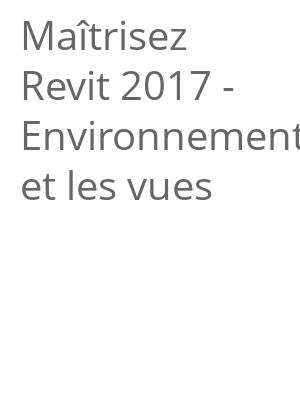 """Afficher """"Maîtrisez Revit 2017 - Environnements et les vues"""""""